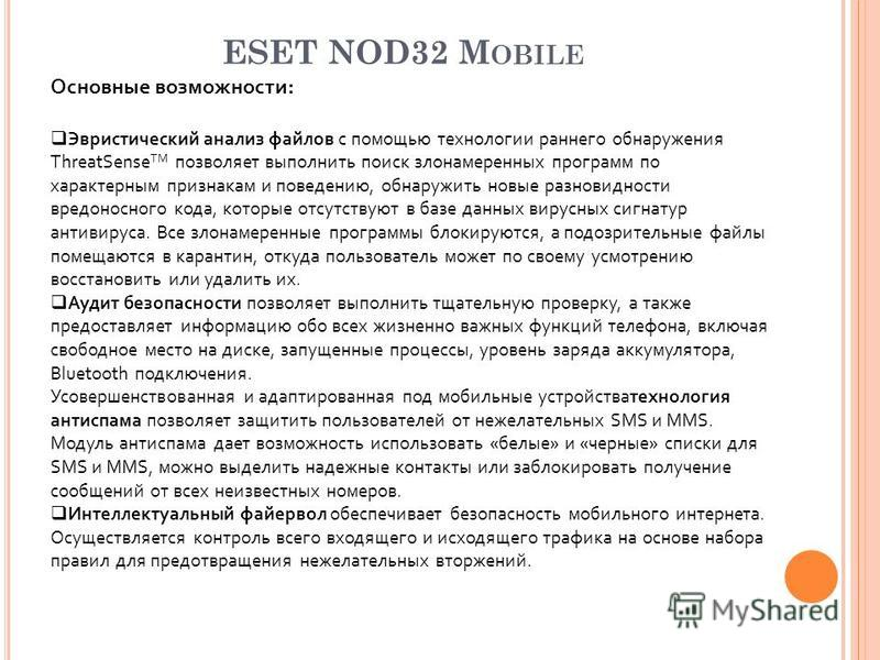 ESET NOD32 M OBILE Основные возможности: Эвристический анализ файлов с помощью технологии раннего обнаружения ThreatSense TM позволяет выполнить поиск злонамеренных программ по характерным признакам и поведению, обнаружить новые разновидности вредоно