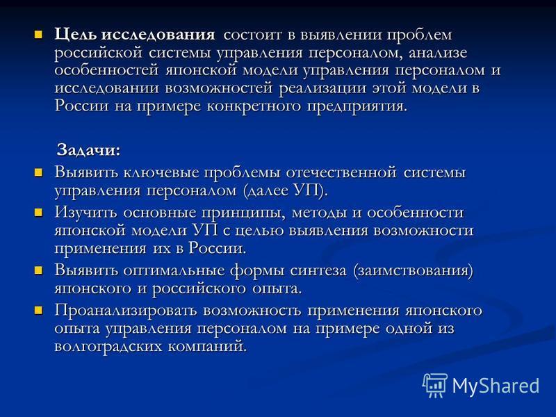 Цель исследования состоит в выявлении проблем российской системы управления персоналом, анализе особенностей японской модели управления персоналом и исследовании возможностей реализации этой модели в России на примере конкретного предприятия. Цель ис