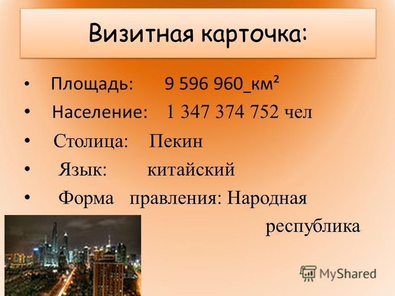 Визитная карточка: Площадь: 9 596 960 км² Население: 1 347 374 752 чел Столица: Пекин Язык: китайский Форма правления: Народная республика