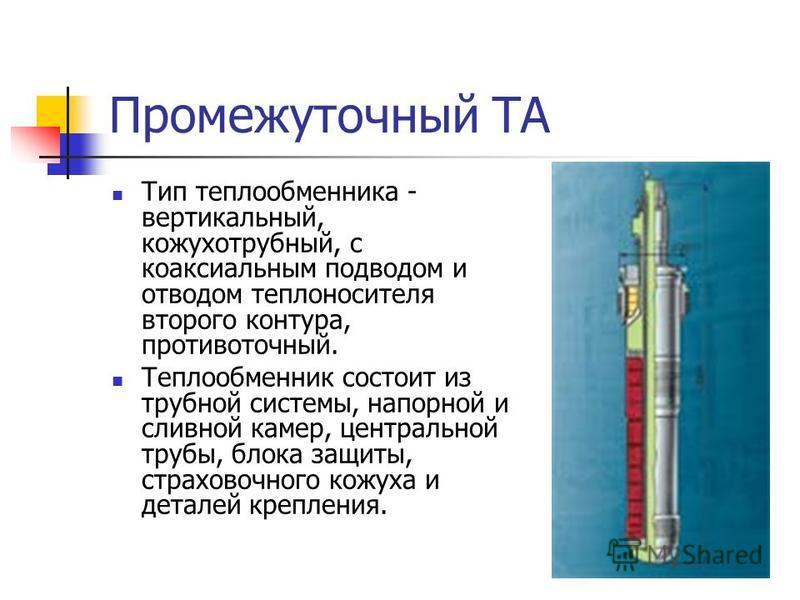 Промежуточный ТА Тип теплообменника - вертикальный, кожухотрубный, с коаксиальным подводом и отводом теплоносителя второго контура, противоточный. Теплообменник состоит из трубной системы, напорной и сливной камер, центральной трубы, блока защиты, ст