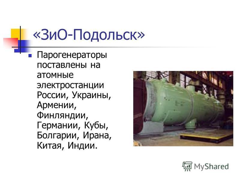 «ЗиО-Подольск» Парогенераторы поставлены на атомные электростанции России, Украины, Армении, Финляндии, Германии, Кубы, Болгарии, Ирана, Китая, Индии.