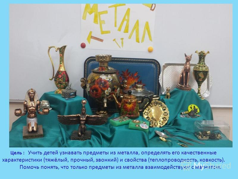 Цель : Учить детей узнавать предметы из металла, определять его качественные характеристики (тяжёлый, прочный, звонкий) и свойства (теплопроводность, ковкость). Помочь понять, что только предметы из металла взаимодействуют с магнитом.