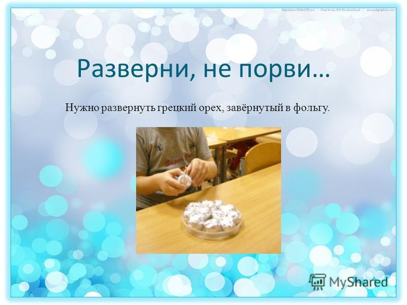 Разверни, не порви… Нужно развернуть грецкий орех, завёрнутый в фольгу.