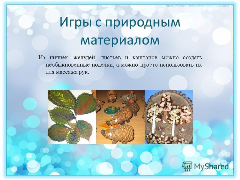 Игры с природным материалом Из шишек, желудей, листьев и каштанов можно создать необыкновенные поделки, а можно просто использовать их для массажа рук.