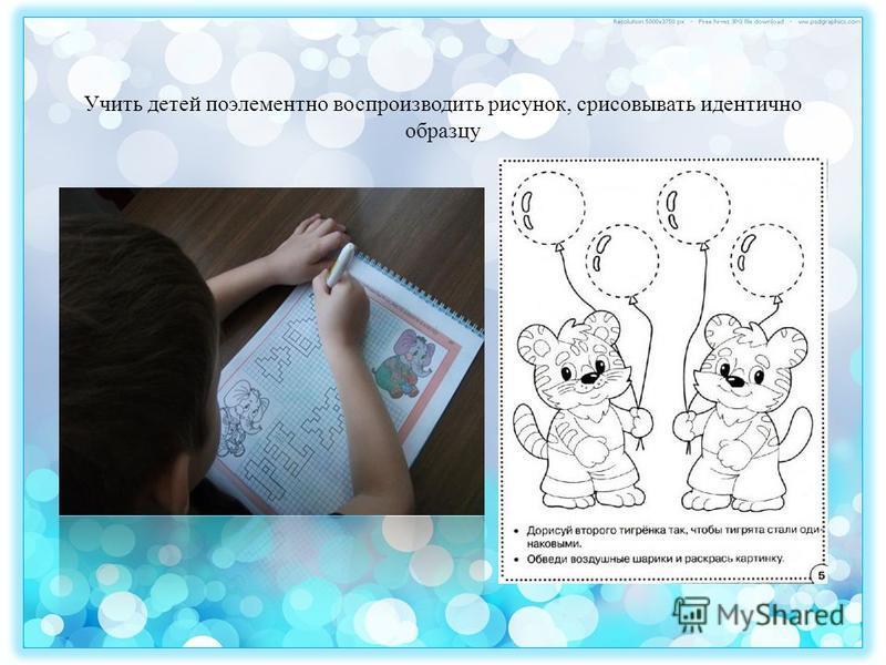 Учить детей поэлементно воспроизводить рисунок, срисовывать идентично образцу