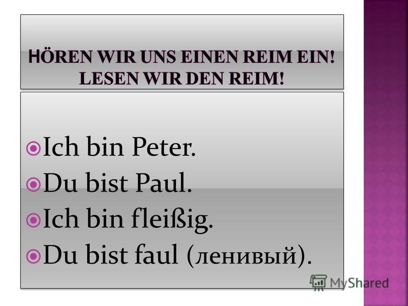 Ich bin Peter. Du bist Paul. Ich bin fleißig. Du bist faul (ленивый). Ich bin Peter. Du bist Paul. Ich bin fleißig. Du bist faul (ленивый).