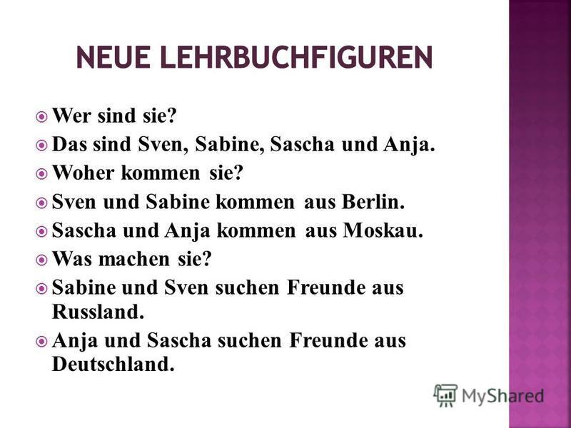 Wer sind sie? Das sind Sven, Sabine, Sascha und Anja. Woher kommen sie? Sven und Sabine kommen aus Berlin. Sascha und Anja kommen aus Moskau. Was machen sie? Sabine und Sven suchen Freunde aus Russland. Anja und Sascha suchen Freunde aus Deutschland.