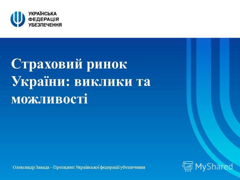 1 Страховий ринок України: виклики та можливості Олександр Завада – Президент Української федерації убезпечення