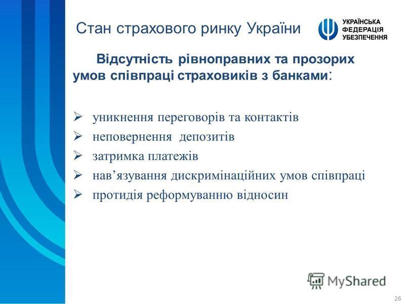 26 Відсутність рівноправних та прозорих умов співпраці страховиків з банками : Стан страхового ринку України уникнення переговорів та контактів неповернення депозитів затримка платежів навязування дискримінаційних умов співпраці протидія реформуванню