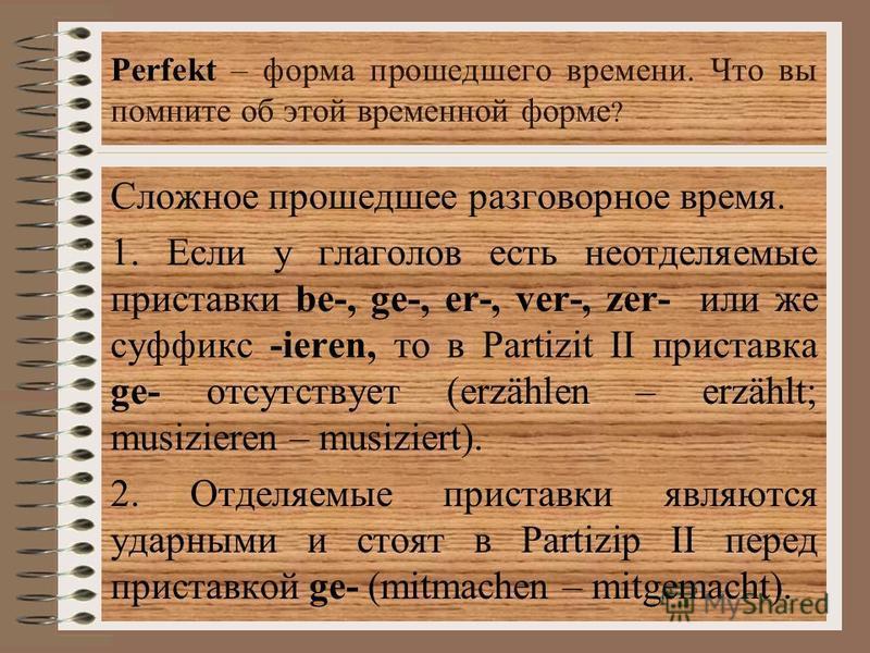 Perfekt – форма прошедшего времени. Что вы помните об этой временной форме ? Сложное прошедшее разговорное время. 1. Если у глаголов есть неотделяемые приставки be-, ge-, er-, ver-, zer- или же суффикс -ieren, то в Partizit II приставка ge- отсутству