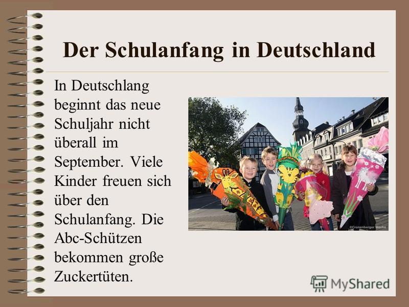 Der Schulanfang in Deutschland In Deutschlang beginnt das neue Schuljahr nicht überall im September. Viele Kinder freuen sich über den Schulanfang. Die Abc-Schützen bekommen große Zuckertüten.