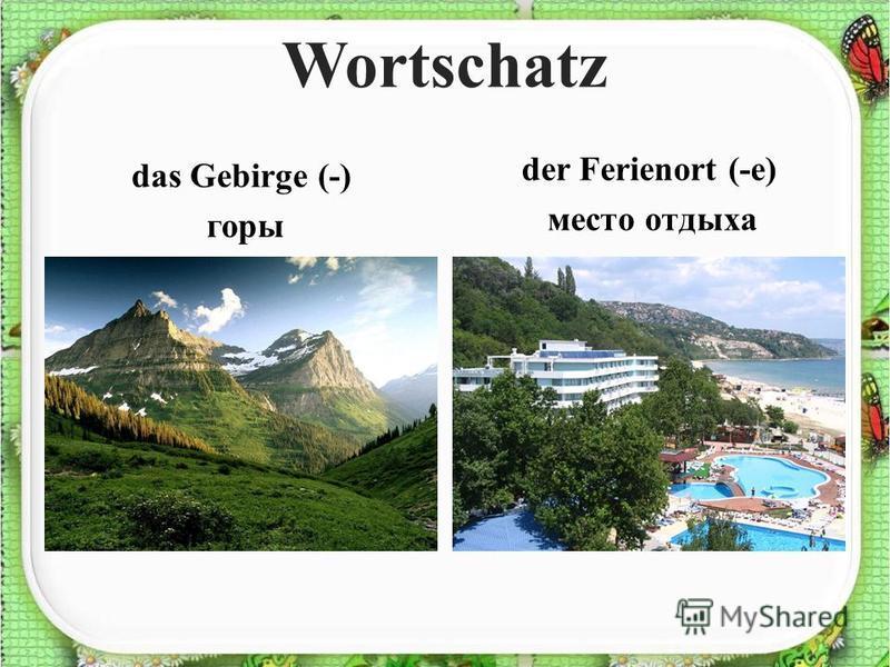Wortschatz das Gebirge (-) горы der Ferienort (-e) место отдыха