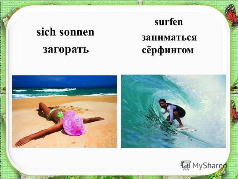 sich sonnen загорать surfen заниматься сёрфингом