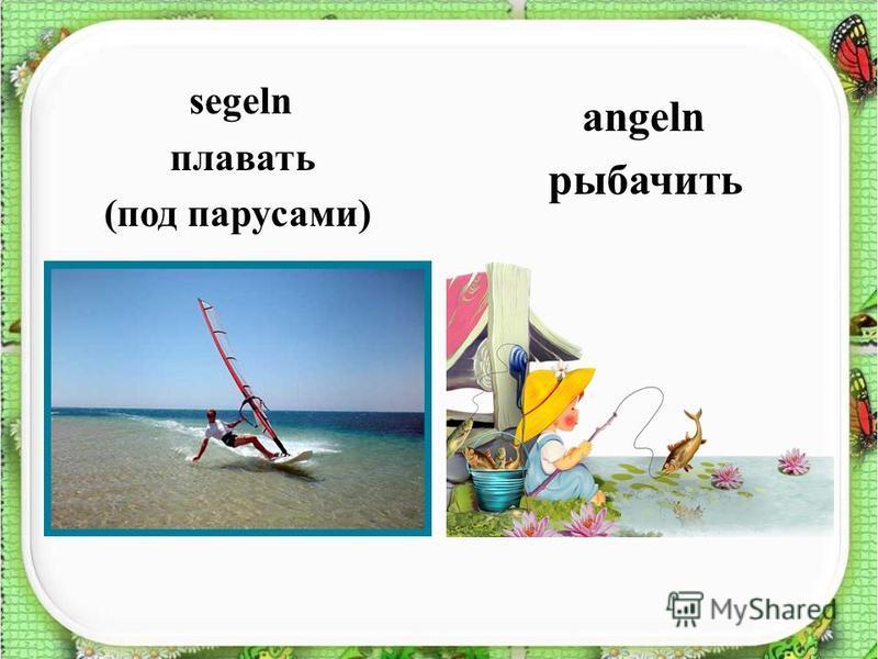 segeln плавать (под парусами) angeln рыбачить