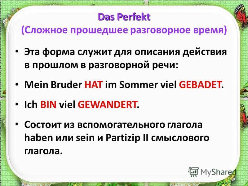 Das Perfekt Das Perfekt (Сложное прошедшее разговорное время) Эта форма служит для описания действия в прошлом в разговорной речи: Mein Bruder HAT im Sommer viel GEBADET. Ich BIN viel GEWANDERT. Состоит из вспомогательного глагола haben или sein и Pa