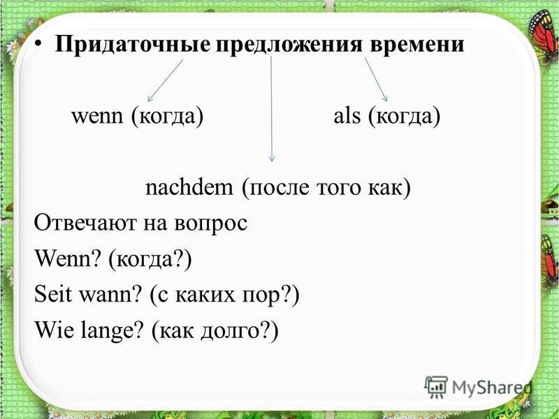 Придаточные предложения времени wenn (когда) als (когда) nachdem (после того как) Отвечают на вопрос Wenn? (когда?) Seit wann? (с каких пор?) Wie lange? (как долго?)