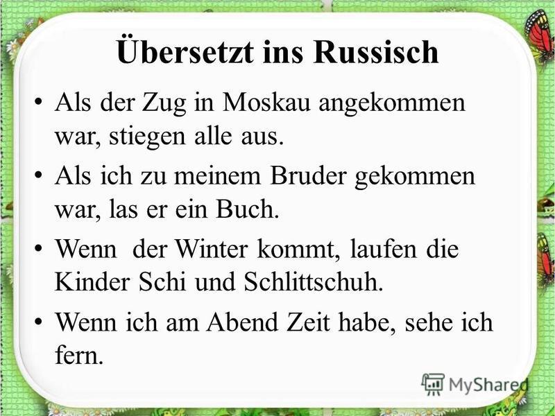 Übersetzt ins Russisch Als der Zug in Moskau angekommen war, stiegen alle aus. Als ich zu meinem Bruder gekommen war, las er ein Buch. Wenn der Winter kommt, laufen die Kinder Schi und Schlittschuh. Wenn ich am Abend Zeit habe, sehe ich fern.