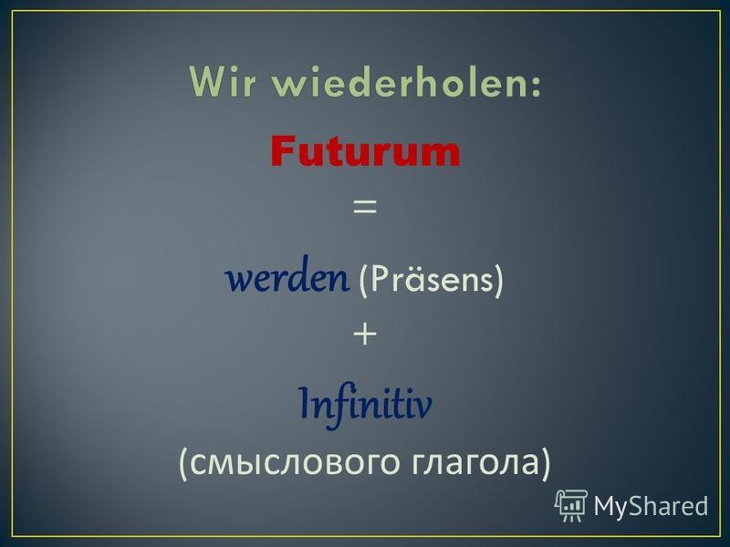 Futurum = werden (Präsens) + Infinitiv ( смыслового глагола )