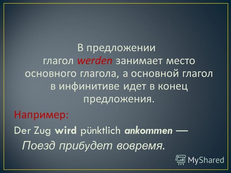 В предложении глагол werden занимает место основного глагола, а основной глагол в инфинитиве идет в конец предложения. Например : Der Zug wird pünktlich ankommen Поезд прибудет вовремя.