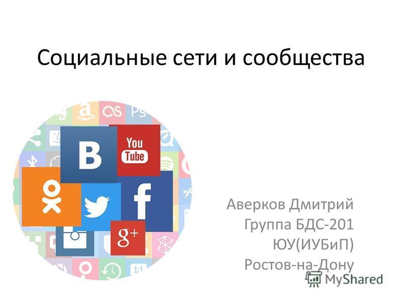 Социальные сети и сообщества Аверков Дмитрий Группа БДС-201 ЮУ(ИУБиП) Ростов-на-Дону
