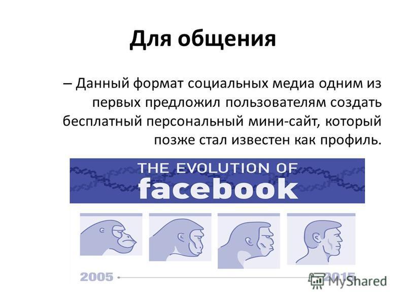 Для общения – Данный формат социальных медиа одним из первых предложил пользователям создать бесплатный персональный мини-сайт, который позже стал известен как профиль.