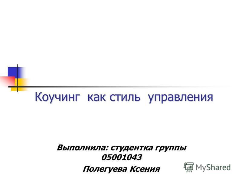 Коучинг как стиль управления Выполнила: студентка группы 05001043 Полегуева Ксения