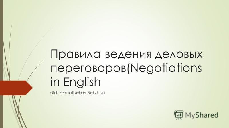Правила ведения деловых переговоров(Negotiations in English did: Akmatbekov Bekzhan