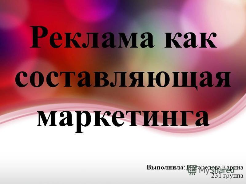 Реклама как составляющая маркетинга Выполнила: Погорелова Карина 231 группа