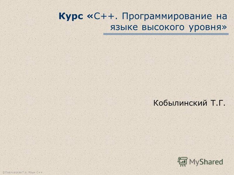©Павловская Т.А. Язык С++ Курс «С++. Программирование на языке высокого уровня» Кобылинский Т.Г.