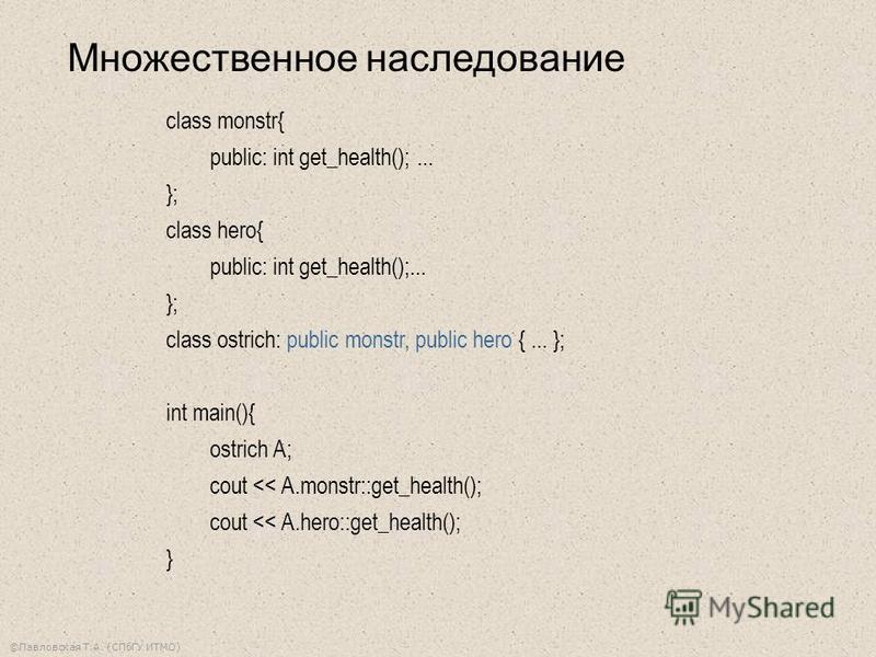©Павловская Т.А. (СПбГУ ИТМО) Множественное наследование class monstr{ public: int get_health();... }; class hero{ public: int get_health();... }; class ostrich: public monstr, public hero {... }; int main(){ ostrich A; cout << A.monstr::get_health()