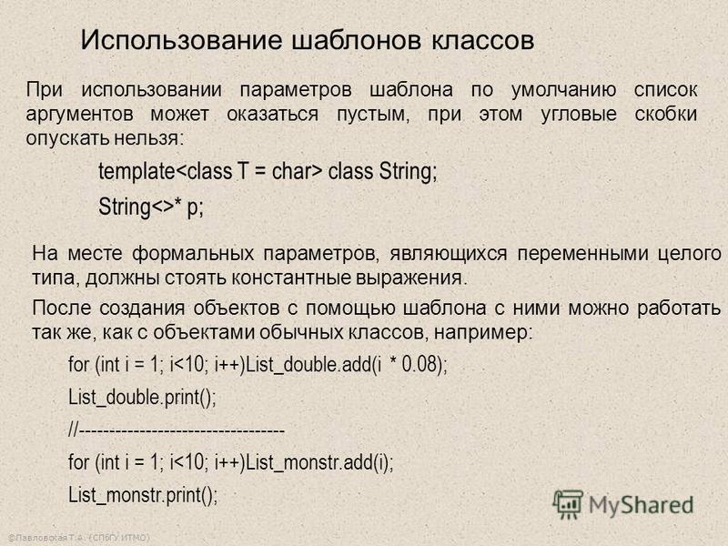 ©Павловская Т.А. (СПбГУ ИТМО) При использовании параметров шаблона по умолчанию список аргументов может оказаться пустым, при этом угловые скобки опускать нельзя: template class String; String<>* p; На месте формальных параметров, являющихся переменн