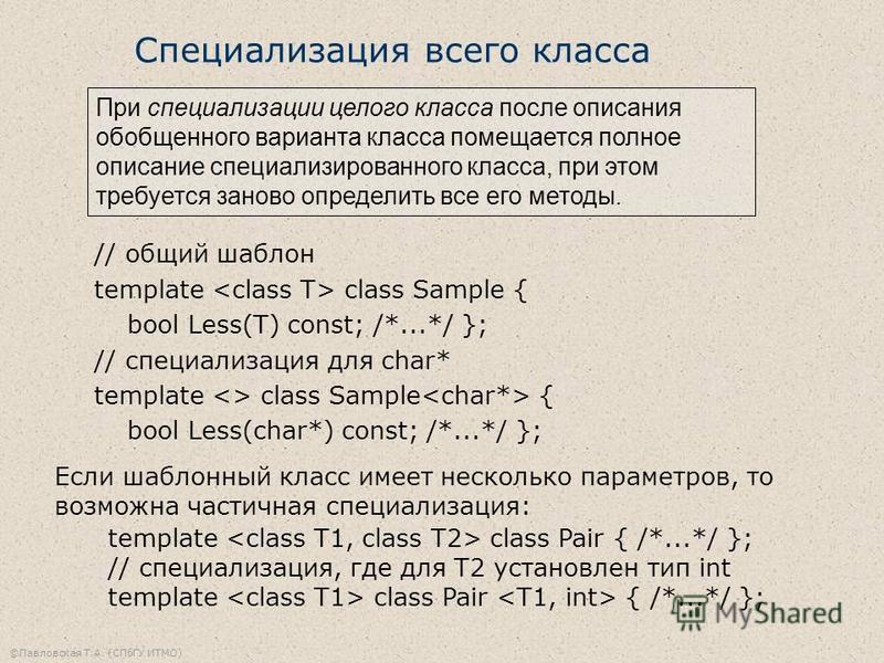 ©Павловская Т.А. (СПбГУ ИТМО) Специализация всего класса // общий шаблон template class Sample { bool Less(T) const; /*...*/ }; // специализация для char* template <> class Sample { bool Less(char*) const; /*...*/ }; При специализации целого класса п