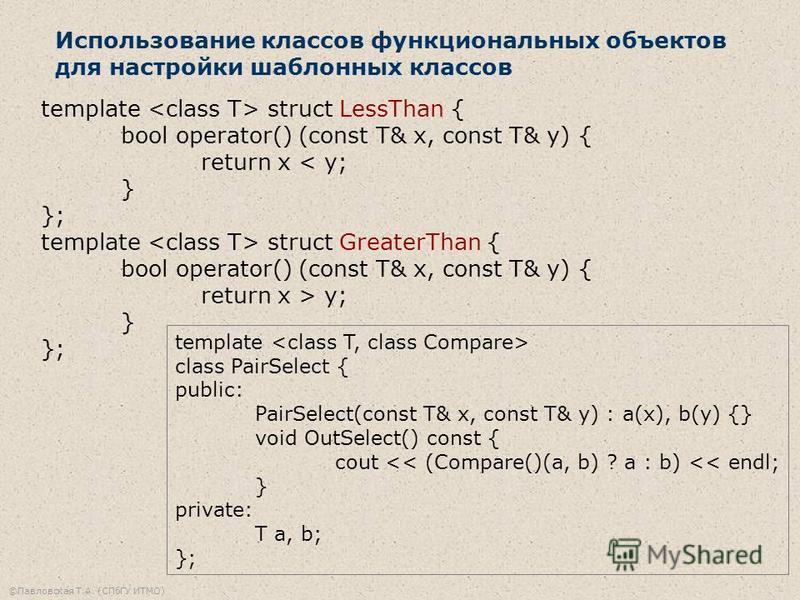 ©Павловская Т.А. (СПбГУ ИТМО) Использование классов функциональных объектов для настройки шаблонных классов template struct LessThan { bool operator() (const T& x, const T& y) { return x < y; } }; template struct GreaterThan { bool operator() (const