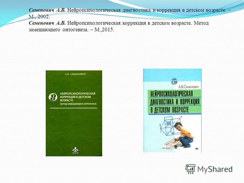 Семенович А.В. Нейропсихологическая диагностика и коррекция в детском возрасте. – М., 2002. Семенович А.В. Нейропсихологическая коррекция в детском возрасте. Метод замещающего онтогенеза. – М.,2015.