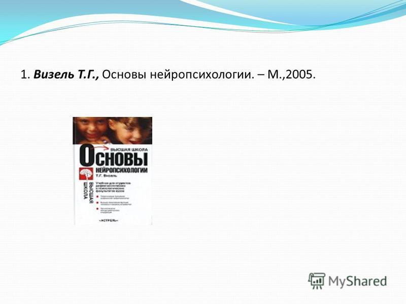 1. Визель Т.Г., Основы нейропсихологии. – М.,2005.