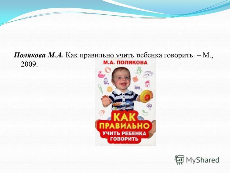 Полякова М.А. Как правильно учить ребенка говорить. – М., 2009.