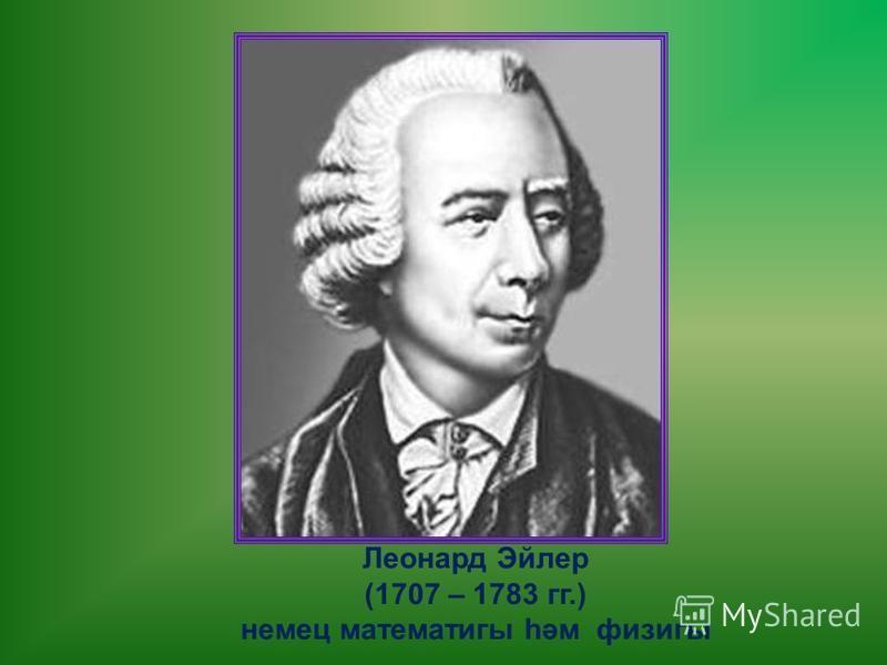 Леонард Эйлер (1707 – 1783 гг.) немец математигы һәм физигы