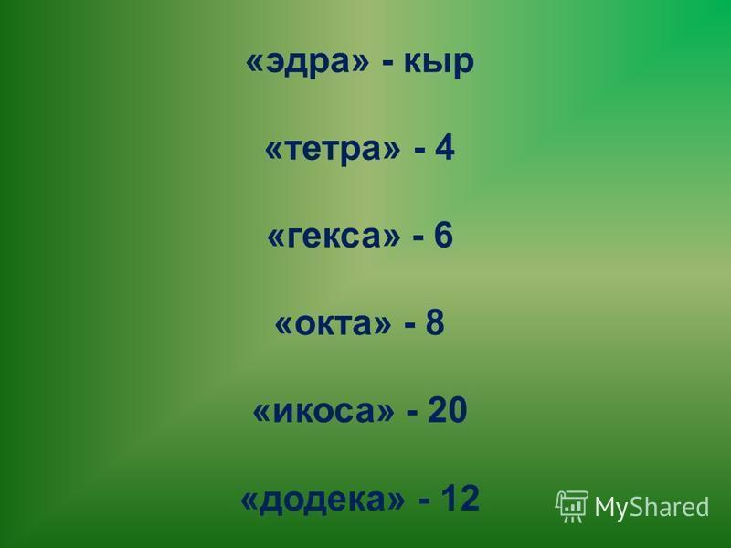 «эдра» - кыр «тетра» - 4 «гекса» - 6 «окта» - 8 «икоса» - 20 «додека» - 12