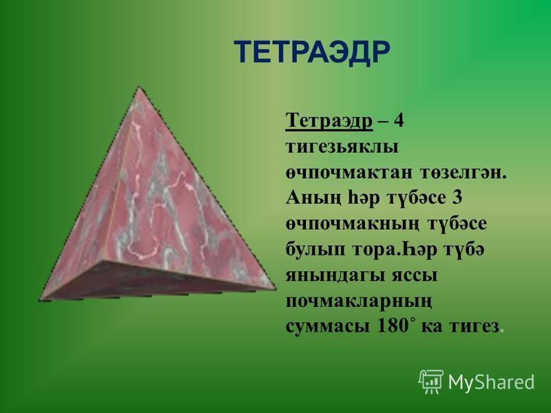 Тетраэдр – 4 тигезьяклы өчпочмактан төзелгән. Аның һәр түбәсе 3 өчпочмакның түбәсе булып тора. Һәр түбә янындагы яссы почмакларның суммасы 180˚ ка тигез. ТЕТРАЭДР