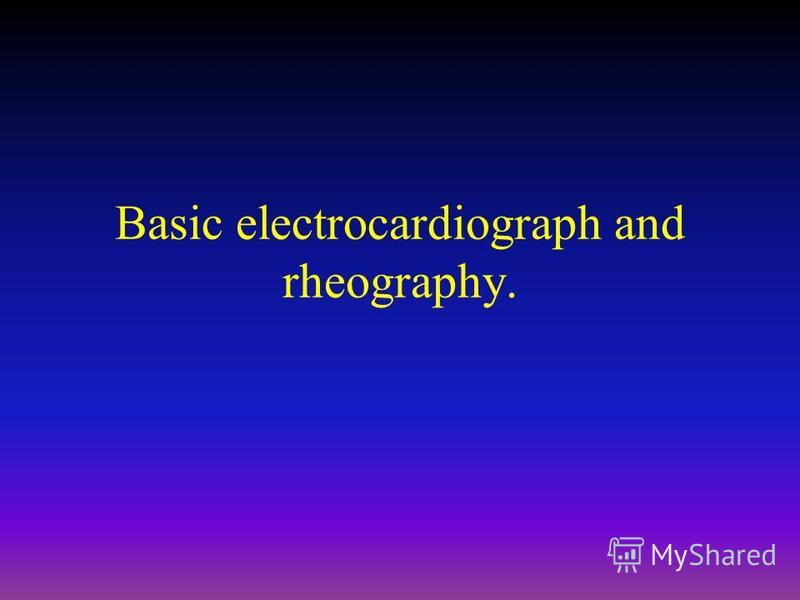Basic electrocardiograph and rheography.