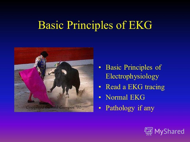 Basic Principles of EKG Basic Principles of Electrophysiology Read a EKG tracing Normal EKG Pathology if any