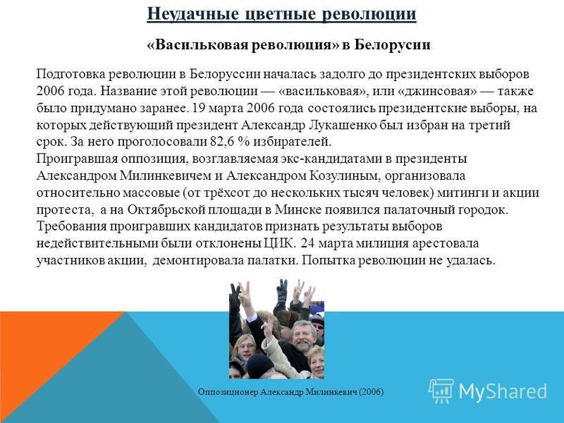 Неудачные цветные революции «Васильковая революция» в Белорусии Подготовка революции в Белоруссии началась задолго до президентских выборов 2006 года. Название этой революции «васильковая», или «джинсовая» также было придумано заранее. 19 марта 2006