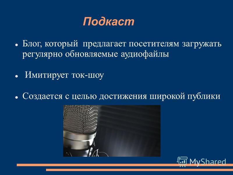 Подкаст Блог, который предлагает посетителям загружать регулярно обновляемые аудиофайлы Имитирует ток-шоу Создается с целью достижения широкой публики