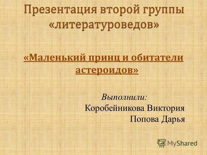 « Маленький принц и обитатели астероидов » Выполнили: Коробейникова Виктория Попова Дарья