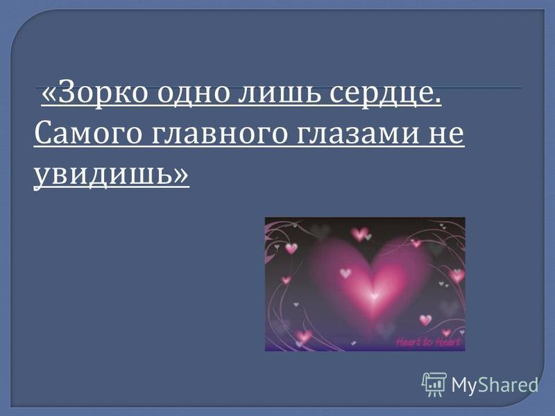 « Зорко одно лишь сердце. Самого главного глазами не увидишь »