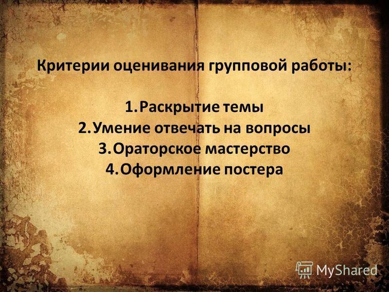 Критерии оценивания групповой работы: 1. Раскрытие темы 2. Умение отвечать на вопросы 3. Ораторское мастерство 4. Оформление постера