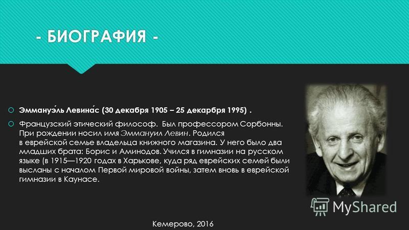 - БИОГРАФИЯ - Эммануэль Левинас (30 декабря 1905 – 25 декабря 1995). Французский этический философ. Был профессором Сорбонны. При рождении носил имя Эммануил Левин. Родился в еврейской семье владельца книжного магазина. У него было два младших брата: