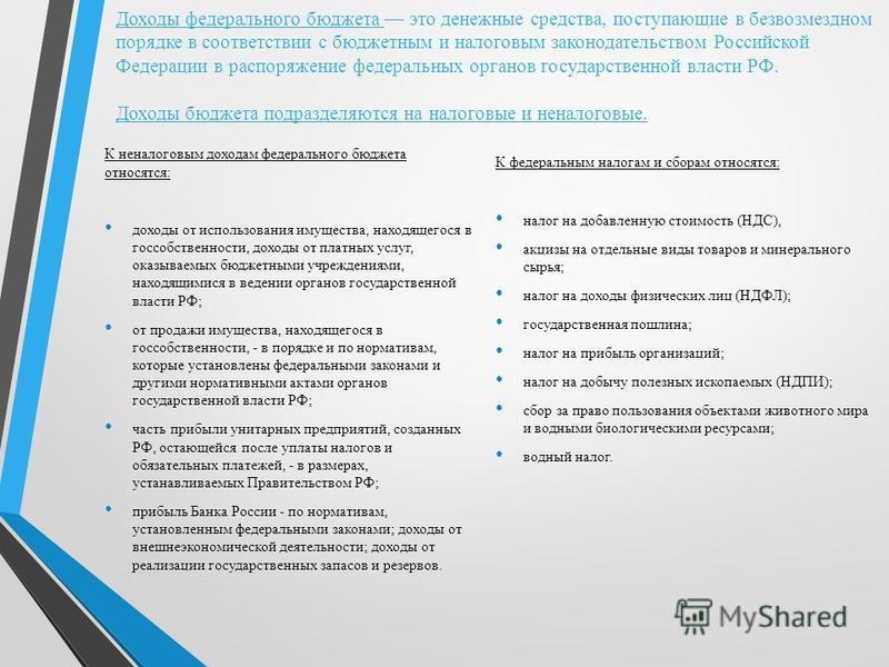 Доходы федерального бюджета это денежные средства, поступающие в безвозмездном порядке в соответствии с бюджетным и налоговым законодательством Российской Федерации в распоряжение федеральных органов государственной власти РФ. Доходы бюджета подразде