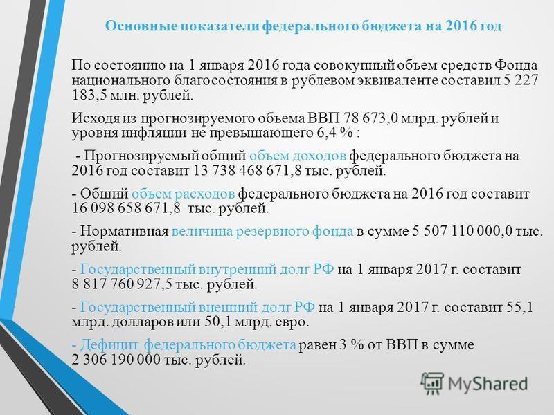 Основные показатели федерального бюджета на 2016 год По состоянию на 1 января 2016 года совокупный объем средств Фонда национального благосостояния в рублевом эквиваленте составил 5 227 183,5 млн. рублей. Исходя из прогнозируемого объема ВВП 78 673,0