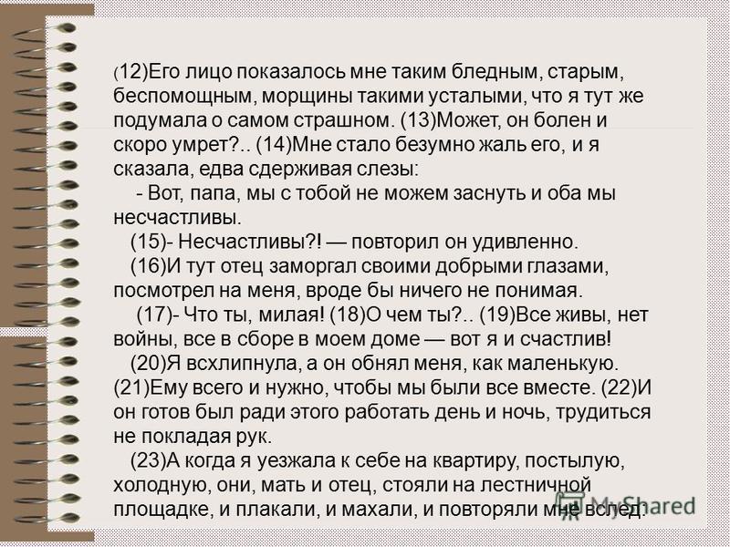 ( 12)Его лицо показалось мне таким бледным, старым, беспомощным, морщины такими усталыми, что я тут же подумала о самом страшном. (13)Может, он болен и скоро умрет?.. (14)Мне стало безумно жаль его, и я сказала, едва сдерживая слезы: - Вот, папа, мы
